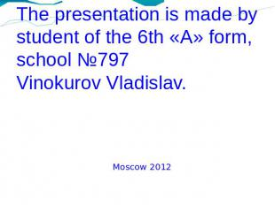 The presentation is made bystudent of the 6th «A» form, school №797Vinokurov Vla