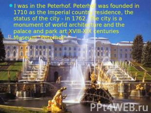 I was in the Peterhof. Peterhof was founded in 1710 as the Imperial country resi