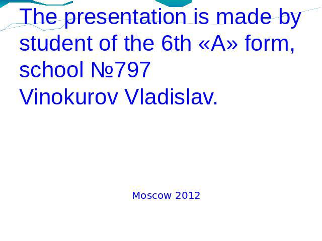 The presentation is made bystudent of the 6th «A» form, school №797Vinokurov Vladislav. Moscow 2012