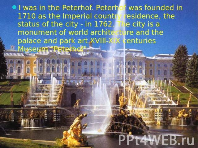 "I was in the Peterhof. Peterhof was founded in 1710 as the Imperial country residence, the status of the city - in 1762. The city is a monument of world architecture and the palace and park art XVIII-XIX centuries Museum ""Peterhof""."