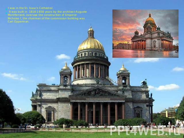 I was in the St. Isaac's Cathedral. It was built in 1818-1858 years by the architect Auguste Montferrand, oversaw the construction of Emperor Nicholas I, the chairman of the commission building was Carl Opperman.