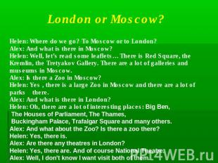London or Moscow?Helen: Where do we go? To Moscow or to London?Alex: And what is