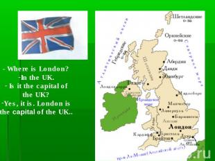 - Where is London?In the UK. Is it the capital ofthe UK?Yes, it is. London isthe