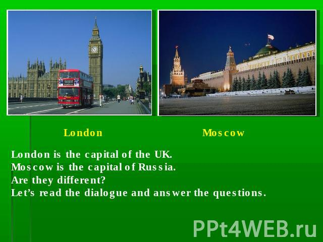 London is the capital of the UK.Moscow is the capital of Russia.Are they different?Let's read the dialogue and answer the questions.