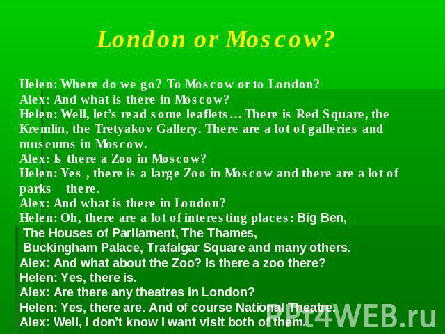 London or Moscow?Helen: Where do we go? To Moscow or to London?Alex: And what is there in Moscow?Helen: Well, let's read some leaflets… There is Red Square, the Kremlin, the Tretyakov Gallery. There are a lot of galleries and museums in Moscow.Alex:…