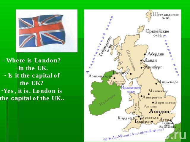 - Where is London?In the UK. Is it the capital ofthe UK?Yes, it is. London isthe capital of the UK..