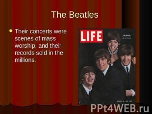 The Beatles Their concerts were scenes of mass worship, and their records sold i