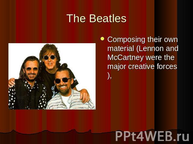 The BeatlesComposing their own material (Lennon and McCartney were the major creative forces),