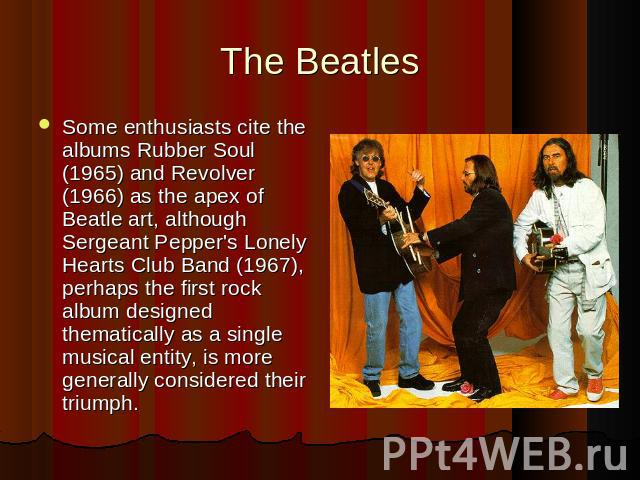 Some enthusiasts cite the albums Rubber Soul (1965) and Revolver (1966) as the apex of Beatle art, although Sergeant Pepper's Lonely Hearts Club Band (1967), perhaps the first rock album designed thematically as a single musical entity, is more gene…