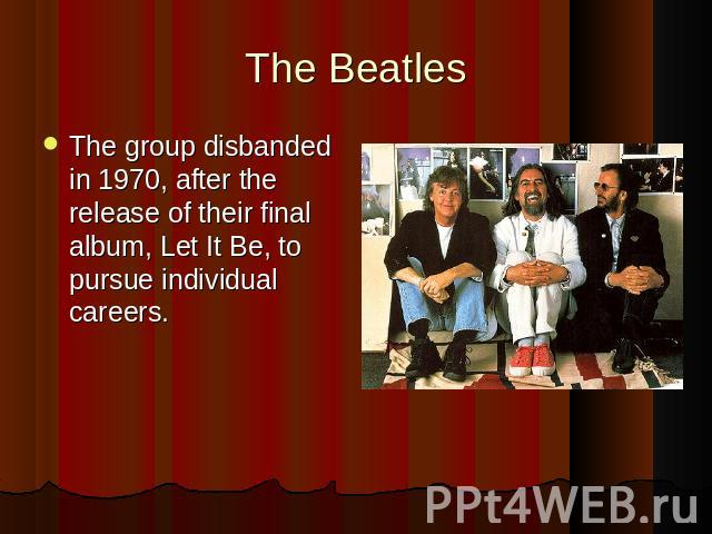 The group disbanded in 1970, after the release of their final album, Let It Be, to pursue individual careers.