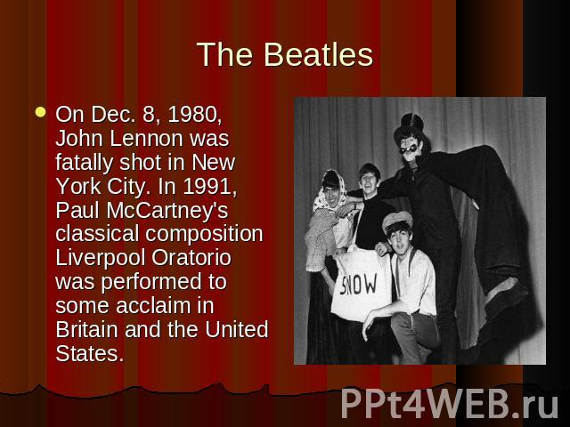 On Dec. 8, 1980, John Lennon was fatally shot in New York City. In 1991, Paul McCartney's classical composition Liverpool Oratorio was performed to some acclaim in Britain and the United States.
