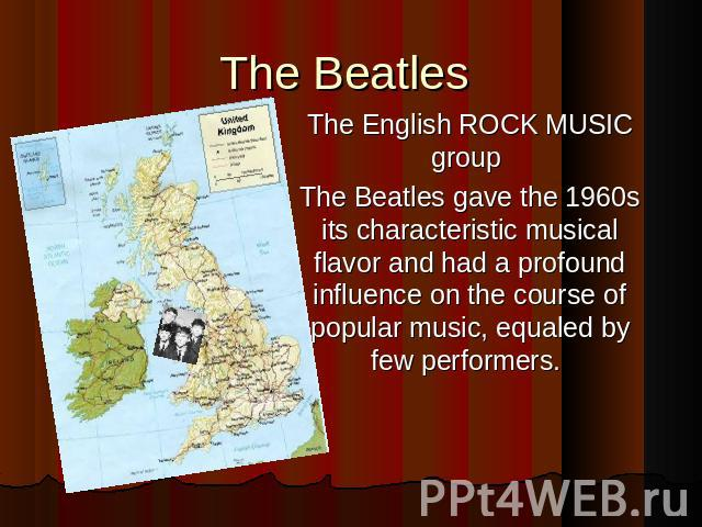 The Beatles The English ROCK MUSIC group The Beatles gave the 1960s its characteristic musical flavor and had a profound influence on the course of popular music, equaled by few performers.