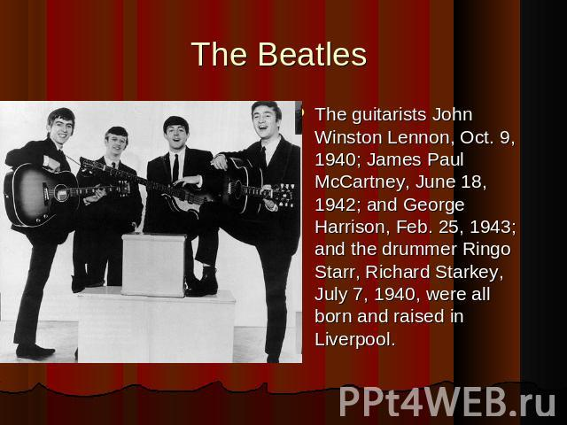 The Beatles The guitarists John Winston Lennon, Oct. 9, 1940; James Paul McCartney, June 18, 1942; and George Harrison, Feb. 25, 1943; and the drummer Ringo Starr, Richard Starkey, July 7, 1940, were all born and raised in Liverpool.
