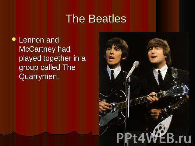 The Beatles Lennon and McCartney had played together in a group called The Quarrymen.