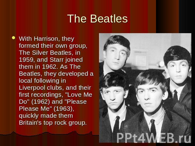 The BeatlesWith Harrison, they formed their own group, The Silver Beatles, in 1959, and Starr joined them in 1962. As The Beatles, they developed a local following in Liverpool clubs, and their first recordings,