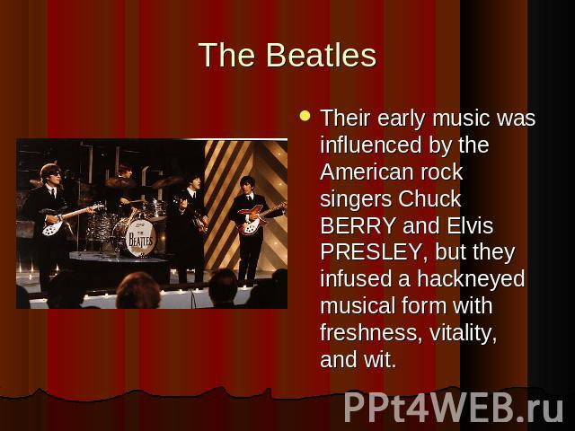 The BeatlesTheir early music was influenced by the American rock singers Chuck BERRY and Elvis PRESLEY, but they infused a hackneyed musical form with freshness, vitality, and wit.