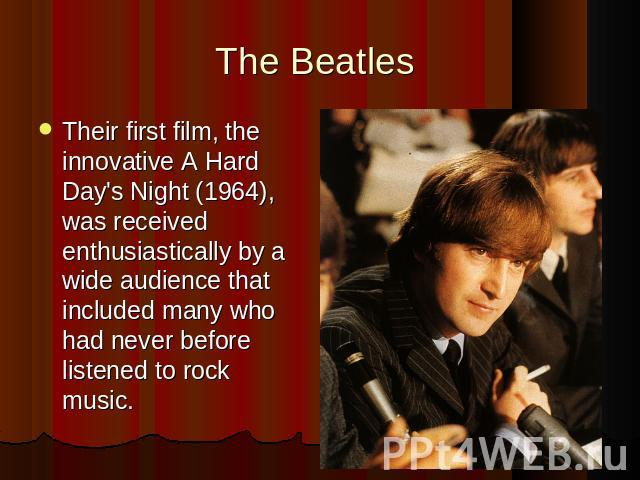 The Beatles Their first film, the innovative A Hard Day's Night (1964), was received enthusiastically by a wide audience that included many who had never before listened to rock music.