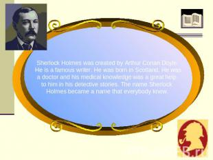 Sherlock Holmes was created by Arthur Conan Doyle. He is a famous writer. He was