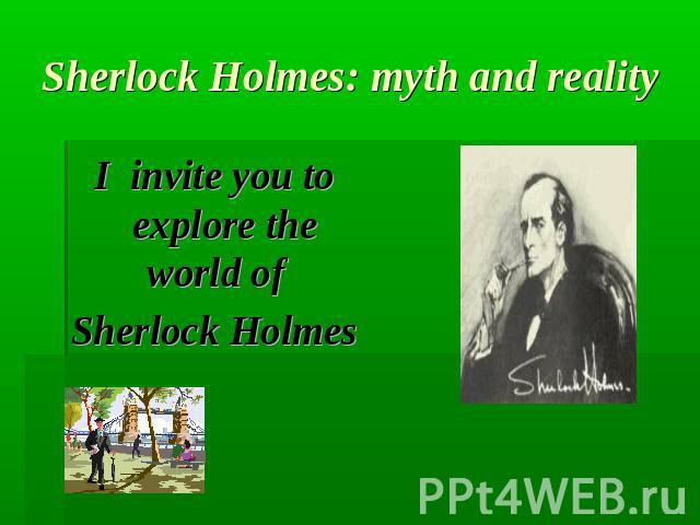 Sherlock Holmes: myth and realityI invite you to explore the world of Sherlock Holmes