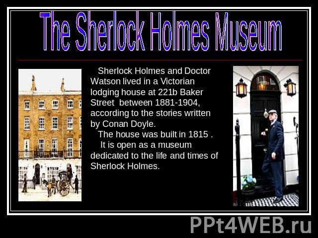 The Sherlock Holmes MuseumSherlock Holmes and Doctor Watson lived in a Victorian lodging house at 221b Baker Street between 1881-1904, according to the stories written by Conan Doyle. The house was built in 1815 . It is open as a museum dedicated to…