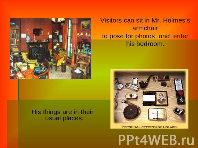 Visitors can sit in Mr. Holmes's armchairto pose for photos, and  enter his bedroom. His things are in their usual places.