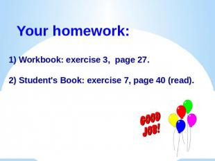 Your homework:1) Workbook: exercise 3, page 27.2) Student's Book: exercise 7, pa