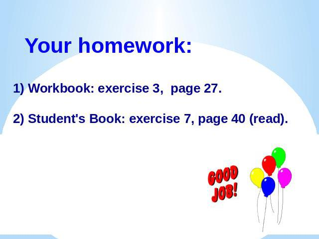Your homework:1) Workbook: exercise 3, page 27.2) Student's Book: exercise 7, page 40 (read).