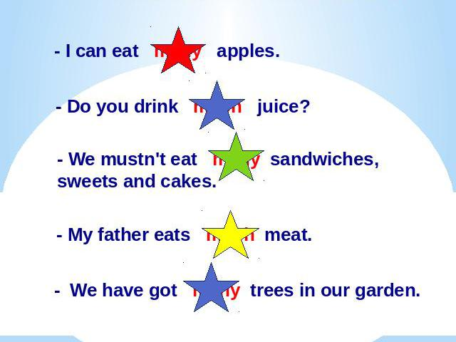 Вставь пропущенные слова : much, many.I can eat many apples.- Do you drink much juice?- We mustn't eat many sandwiches, sweets and cakes.- My father eats much meat.- We have got many trees in our garden.