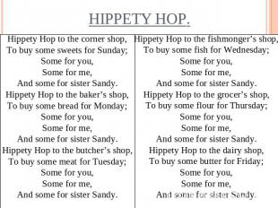 Hippety Hop to the corner shop,To buy some sweets for Sunday;Some for you,Some f