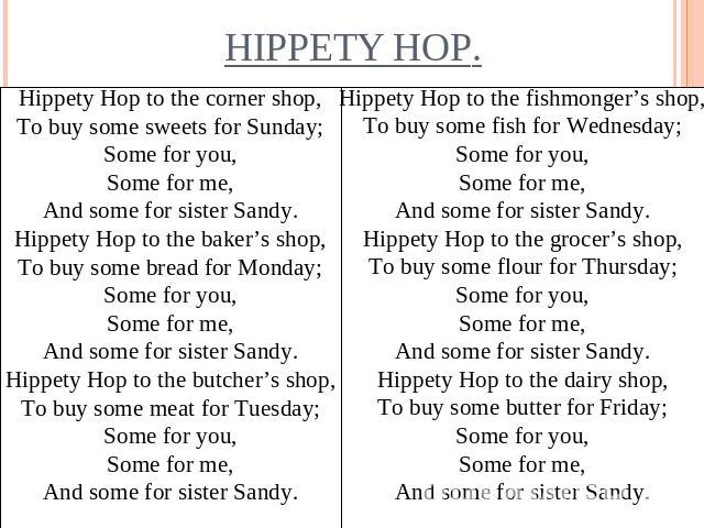 Hippety Hop to the corner shop,To buy some sweets for Sunday;Some for you,Some for me,And some for sister Sandy.Hippety Hop to the baker's shop,To buy some bread for Monday;Some for you,Some for me,And some for sister Sandy.Hippety Hop to the butche…
