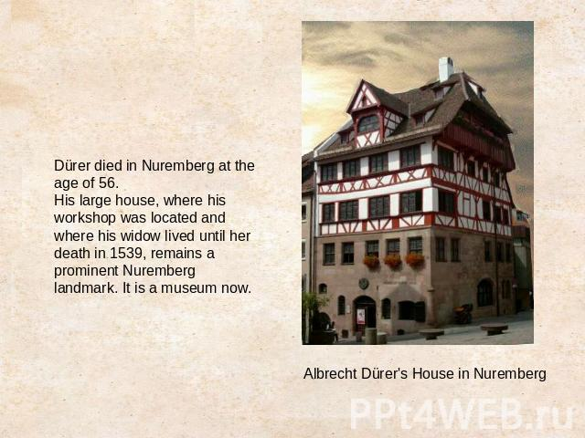 Dürer died in Nuremberg at the age of 56.His large house, where his workshop was located and where his widow lived until her death in 1539, remains a prominent Nuremberg landmark. It is a museum now.