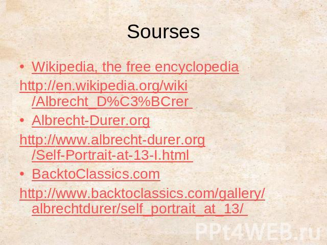 SoursesWikipedia, the free encyclopediahttp://en.wikipedia.org/wiki/Albrecht_D%C3%BCrer Albrecht-Durer.orghttp://www.albrecht-durer.org/Self-Portrait-at-13-I.html BacktoClassics.comhttp://www.backtoclassics.com/gallery/albrechtdurer/self_portrait_at_13/