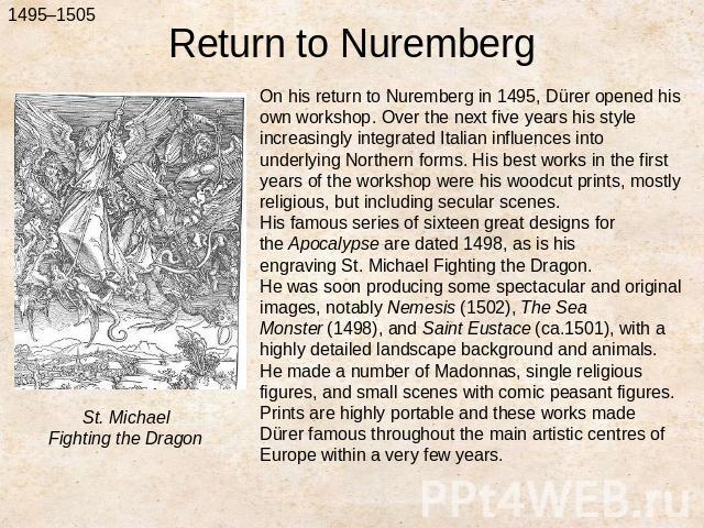 Return to NurembergOn his return to Nuremberg in 1495, Dürer opened his own workshop. Over the next five years his style increasingly integrated Italian influences into underlying Northern forms. His best works in the first years of the workshop wer…