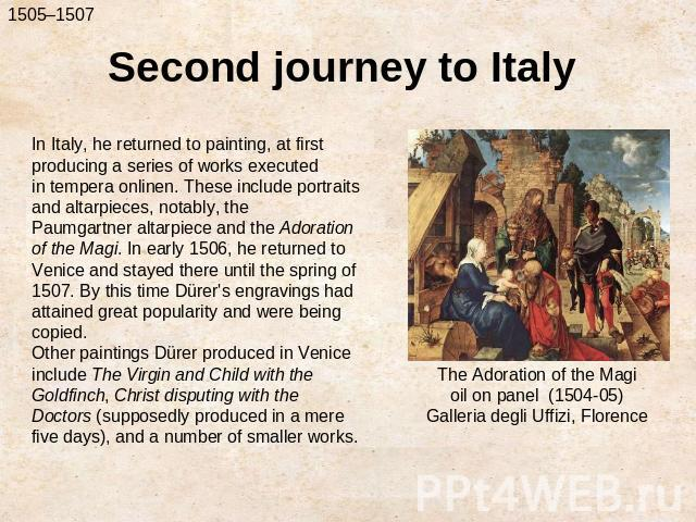Second journey to ItalyIn Italy, he returned to painting, at first producing a series of works executed in tempera onlinen. These include portraits and altarpieces, notably, the Paumgartner altarpiece and the Adoration of the Magi. In early 1506, he…