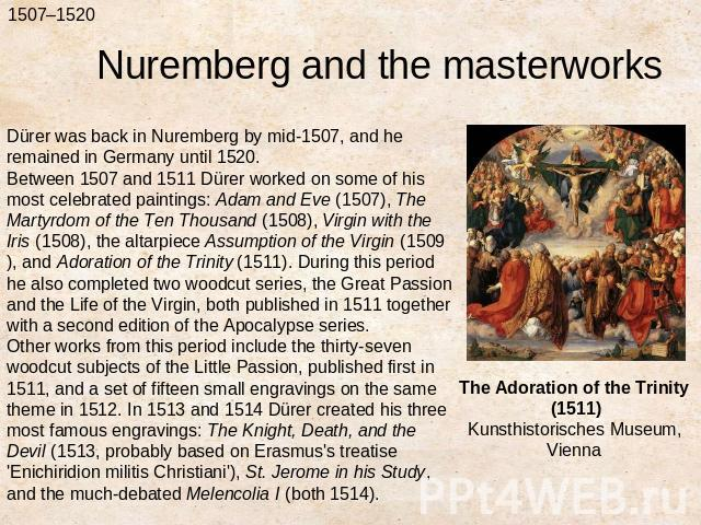 Nuremberg and the masterworksDürer was back in Nuremberg by mid-1507, and he remained in Germany until 1520.Between 1507 and 1511 Dürer worked on some of his most celebrated paintings: Adam and Eve (1507), The Martyrdom of the Ten Thousand (1508), V…