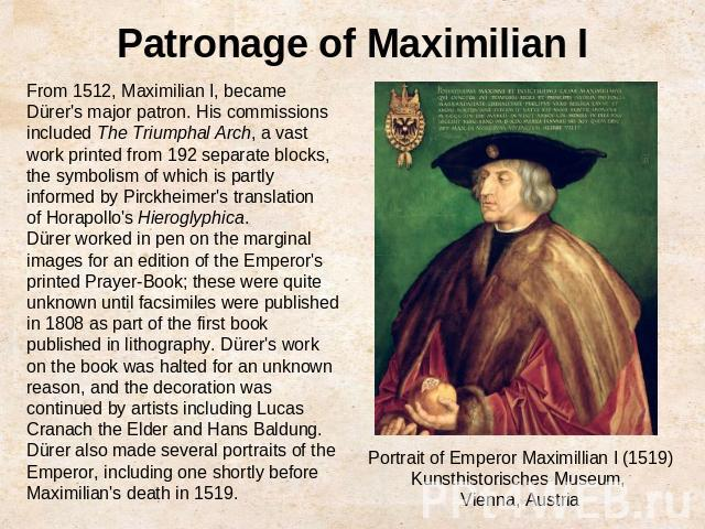Patronage of Maximilian IFrom 1512, Maximilian I, became Dürer's major patron. His commissions included The Triumphal Arch, a vast work printed from 192 separate blocks, the symbolism of which is partly informed by Pirckheimer's translation of Horap…