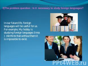 3)The problem question : Is it necessary to study foreign languages?In our futur