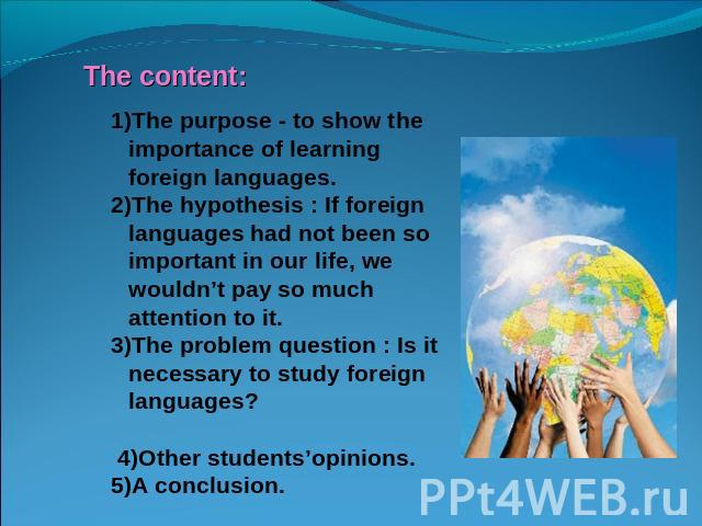 1)The purpose - to show the importance of learning foreign languages.2)The hypothesis : If foreign languages had not been so important in our life, we wouldn't pay so much attention to it.3)The problem question : Is it necessary to study foreign lan…