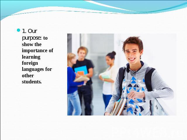 1. Our purpose: to show the importance of learning foreign languages for other students.