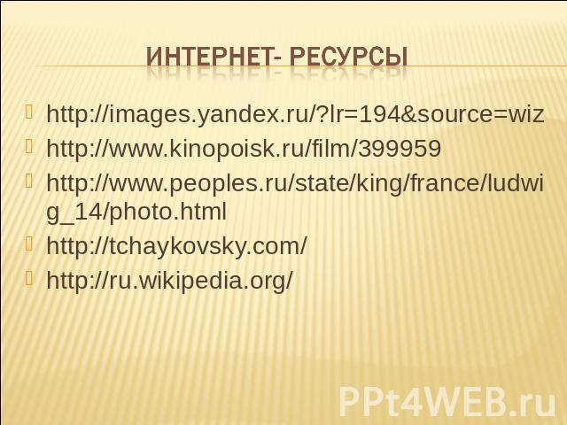http://images.yandex.ru/?lr=194&source=wizhttp://images.yandex.ru/?lr=194&source=wizhttp://www.kinopoisk.ru/film/399959http://www.peoples.ru/state/king/france/ludwig_14/photo.htmlhttp://tchaykovsky.com/http://ru.wikipedia.org/