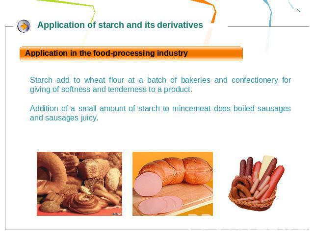 Application in the food-processing industryStarch add to wheat flour at a batch of bakeries and confectionery for giving of softness and tenderness to a product.Addition of a small amount of starch to mincemeat does boiled sausages and sausages juicy.