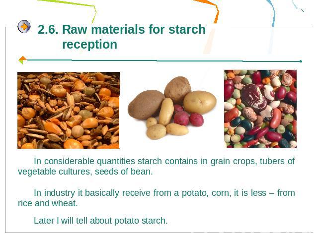 2.6. Raw materials for starch receptionIn considerable quantities starch contains in grain crops, tubers of vegetable cultures, seeds of bean. In industry it basically receive from a potato, corn, it is less – from rice and wheat.Later I will tell a…