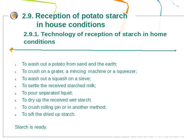 2.9. Reception of potato starch in house conditions2.9.1. Technology of reception of starch in home conditionsTo wash out a potato from sand and the earth;To crush on a grater, a mincing machine or a squeezer;To wash out a squash on a sieve;To settl…