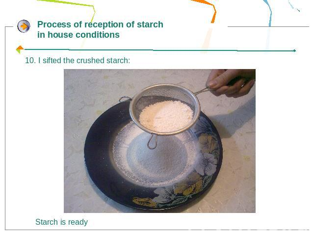 Process of reception of starch in house conditions10. I sifted the crushed starch: