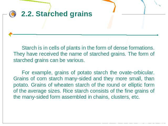 Starch is in cells of plants in the form of dense formations. They have received the name of starched grains. The form of starched grains can be various.For example, grains of potato starch the ovate-orbicular. Grains of corn starch many-sided and t…