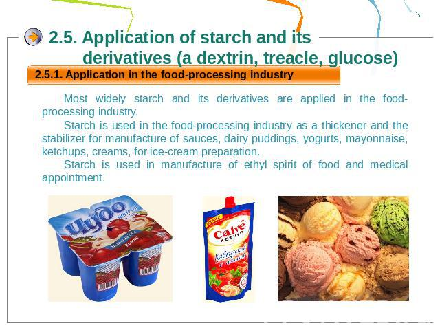2.5. Application of starch and its derivatives (a dextrin, treacle, glucose)Most widely starch and its derivatives are applied in the food-processing industry.Starch is used in the food-processing industry as a thickener and the stabilizer for manuf…