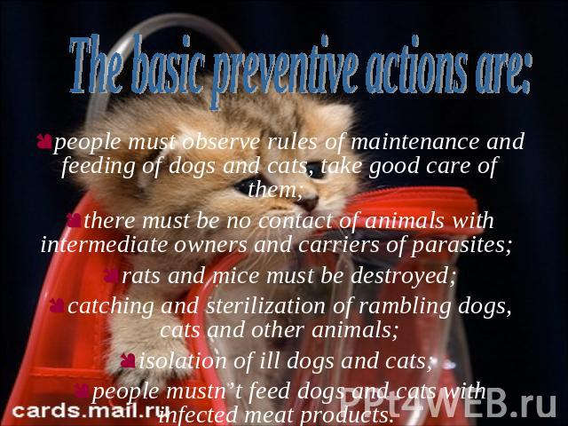 people must observe rules of maintenance and feeding of dogs and cats, take good care of them; there must be no contact of animals with intermediate owners and carriers of parasites; rats and mice must be destroyed;catching and sterilization of ramb…
