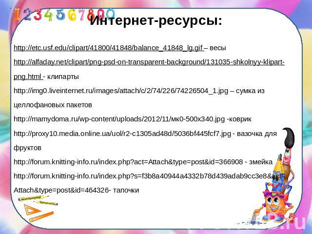 Интернет-ресурсы:http://etc.usf.edu/clipart/41800/41848/balance_41848_lg.gif – весыhttp://alfaday.net/clipart/png-psd-on-transparent-background/131035-shkolnyy-klipart-png.html - клипартыhttp://img0.liveinternet.ru/images/attach/c/2/74/226/74226504_…