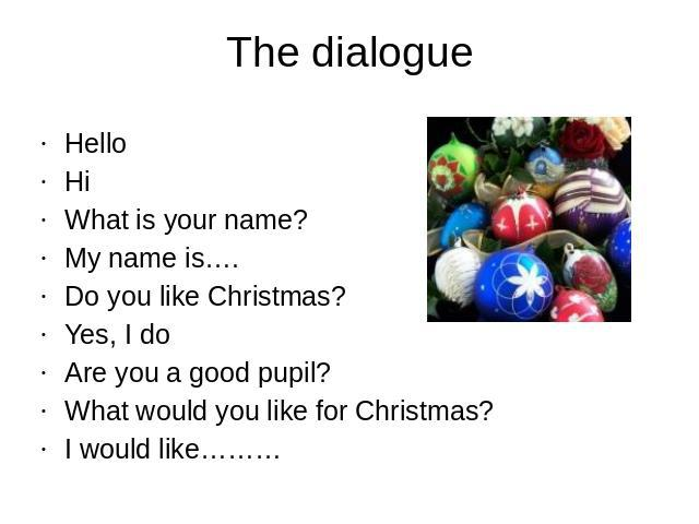 The dialogueHelloHiWhat is your name?My name is….Do you like Christmas?Yes, I doAre you a good pupil?What would you like for Christmas?I would like………