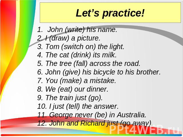 John (write) his name. 2. I (draw) a picture. 3. Tom (switch on) the light. 4. The cat (drink) its milk. 5. The tree (fall) across the road. 6. John (give) his bicycle to his brother. 7. You (make) a mistake. 8. We (eat) our dinner. 9. The train jus…